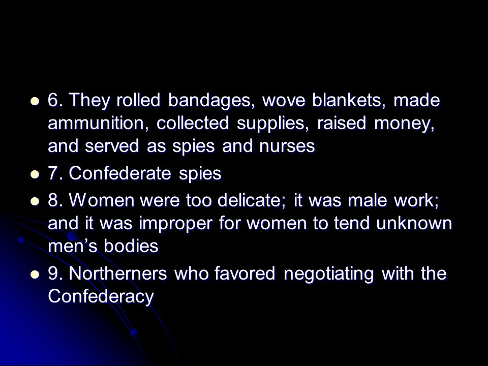 6. They rolled bandages, wove blankets, made ammunition, collected supplies, raised money, and served as spies and nurses
