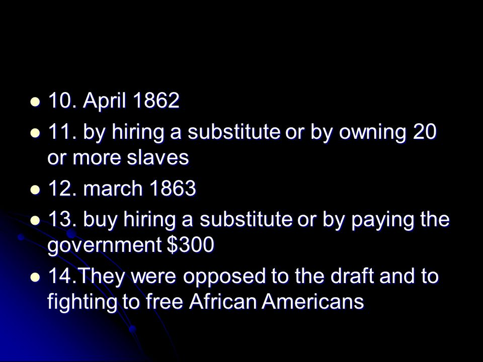 10. April 1862 11. by hiring a substitute or by owning 20 or more slaves. 12. march 1863.