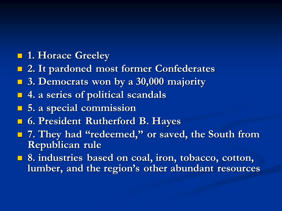 1. Horace Greeley 2. It pardoned most former Confederates. 3. Democrats won by a 30,000 majority. 4. a series of political scandals.