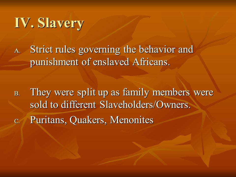 IV. Slavery Strict rules governing the behavior and punishment of enslaved Africans.