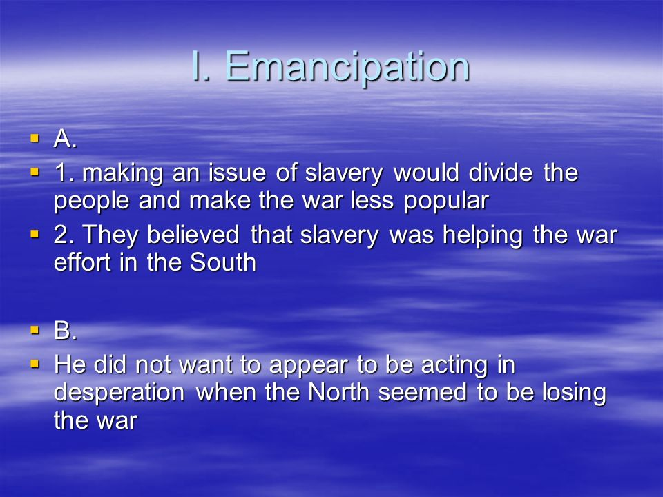 I. Emancipation A. 1. making an issue of slavery would divide the people and make the war less popular.
