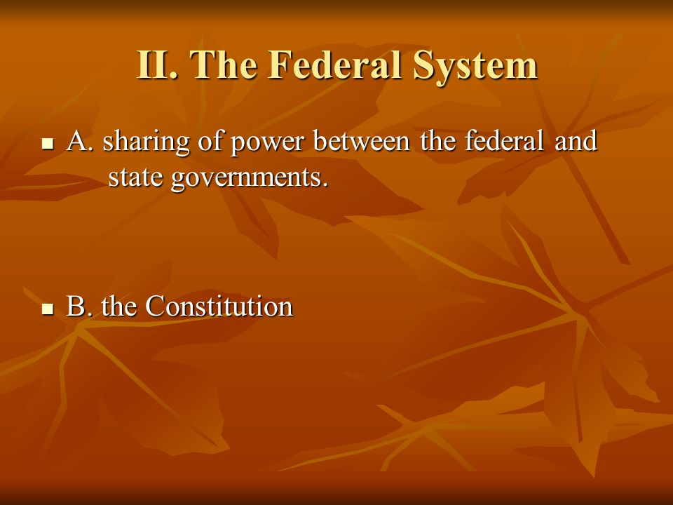 II.The Federal SystemA. sharing of power between the federal and state governments.