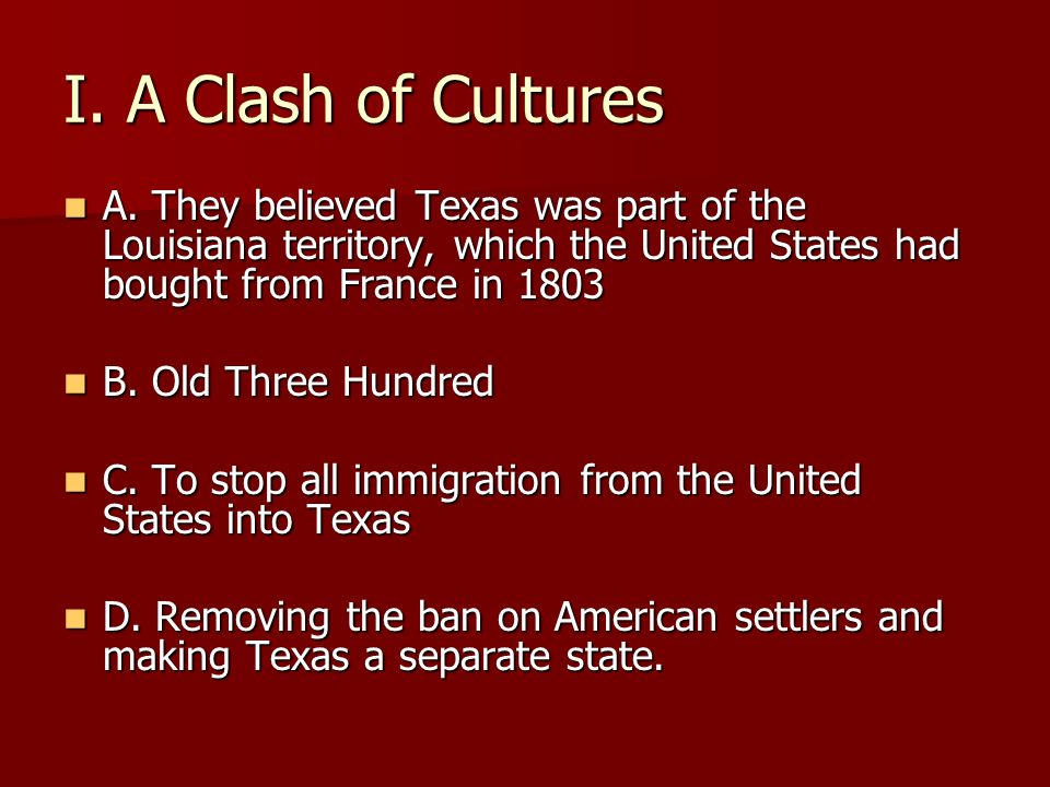 I. A Clash of Cultures A. They believed Texas was part of the Louisiana territory, which the United States had bought from France in 1803.