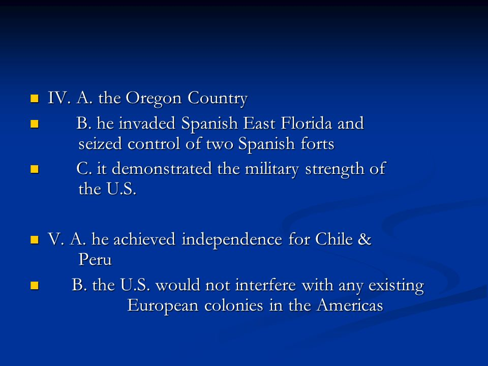 IV. A. the Oregon Country B. he invaded Spanish East Florida and seized control of two Spanish forts.