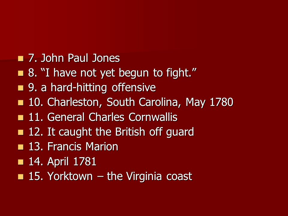 7. John Paul Jones 8. I have not yet begun to fight. 9. a hard-hitting offensive. 10. Charleston, South Carolina, May 1780.