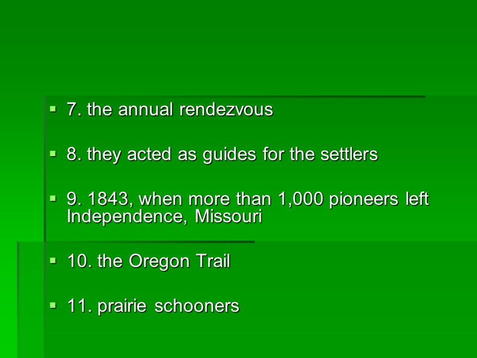 7. the annual rendezvous 8. they acted as guides for the settlers. 9. 1843, when more than 1,000 pioneers left Independence, Missouri.