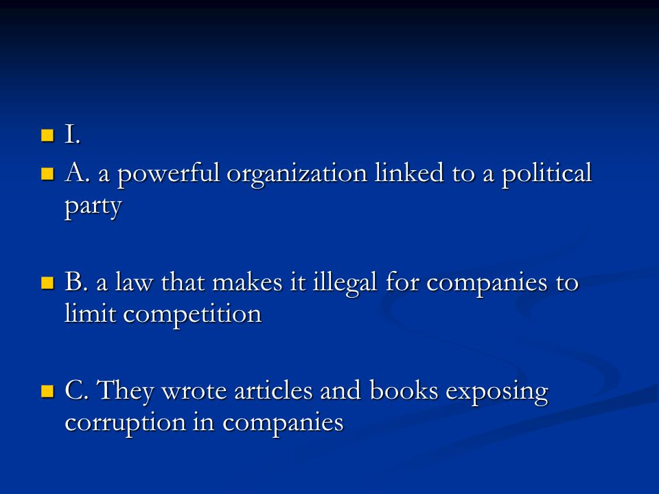 I. A. a powerful organization linked to a political party. B. a law that makes it illegal for companies to limit competition.