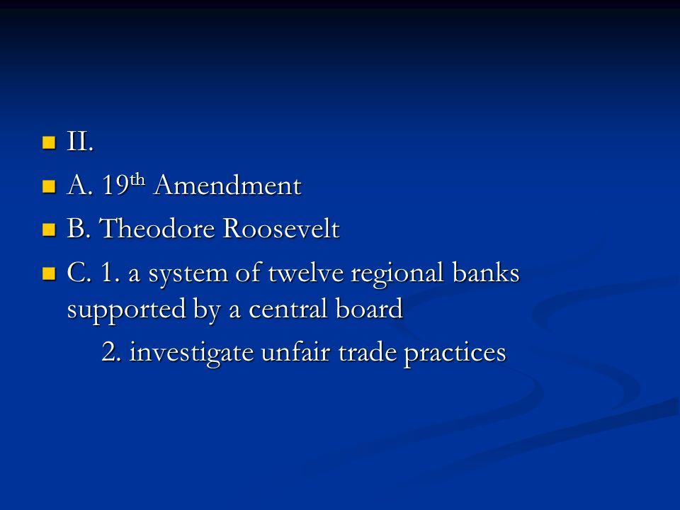 II. A. 19th Amendment. B. Theodore Roosevelt. C. 1. a system of twelve regional banks supported by a central board.