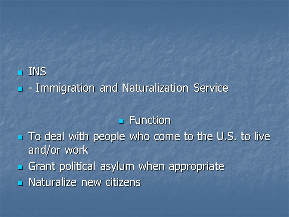INS - Immigration and Naturalization Service. Function. To deal with people who come to the U.S. to live and/or work.
