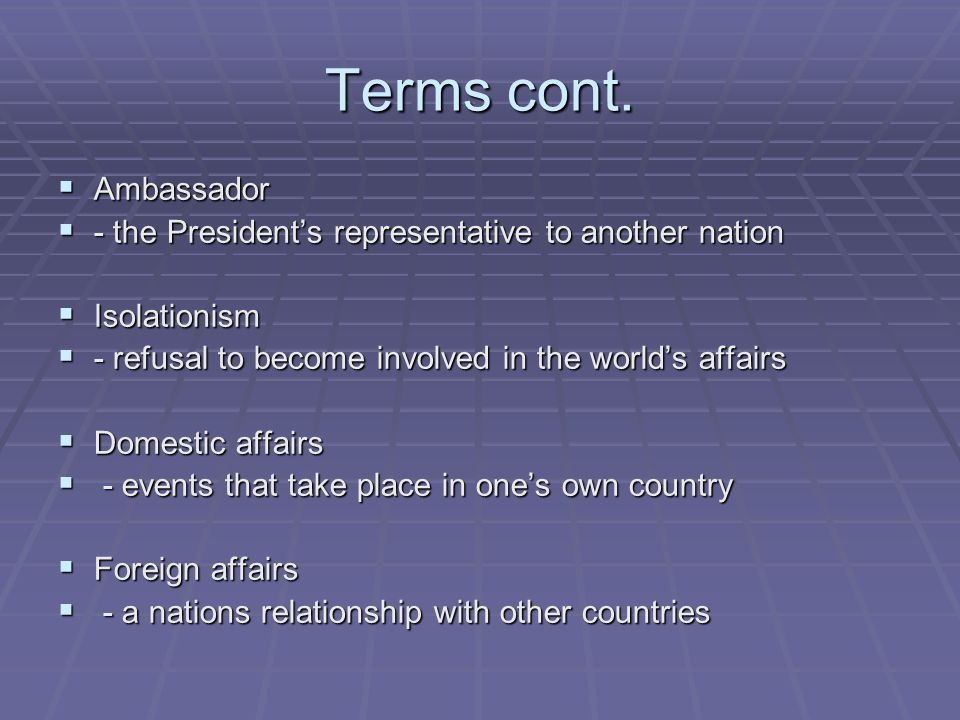 Terms cont. Ambassador. - the President's representative to another nation. Isolationism. - refusal to become involved in the world's affairs.