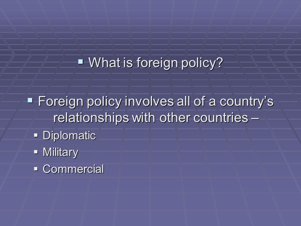 What is foreign policy Foreign policy involves all of a country's relationships with other countries –