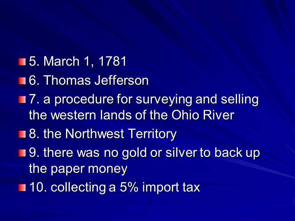 5. March 1, 1781 6. Thomas Jefferson. 7. a procedure for surveying and selling the western lands of the Ohio River.