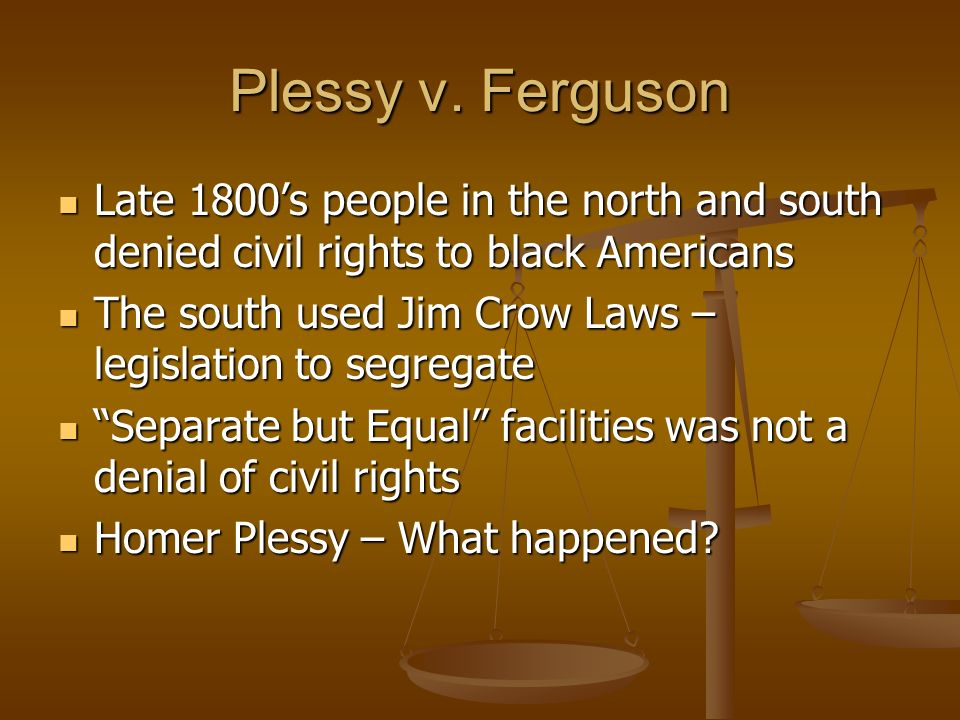 Plessy v. Ferguson Late 1800's people in the north and south denied civil rights to black Americans.