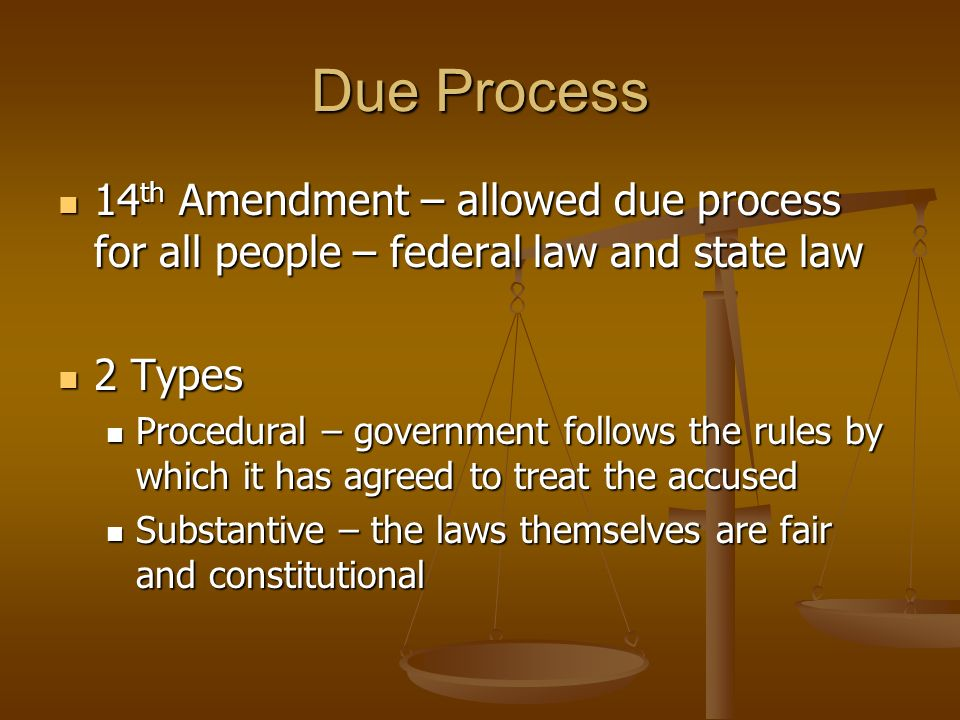 Due Process 14th Amendment – allowed due process for all people – federal law and state law. 2 Types.