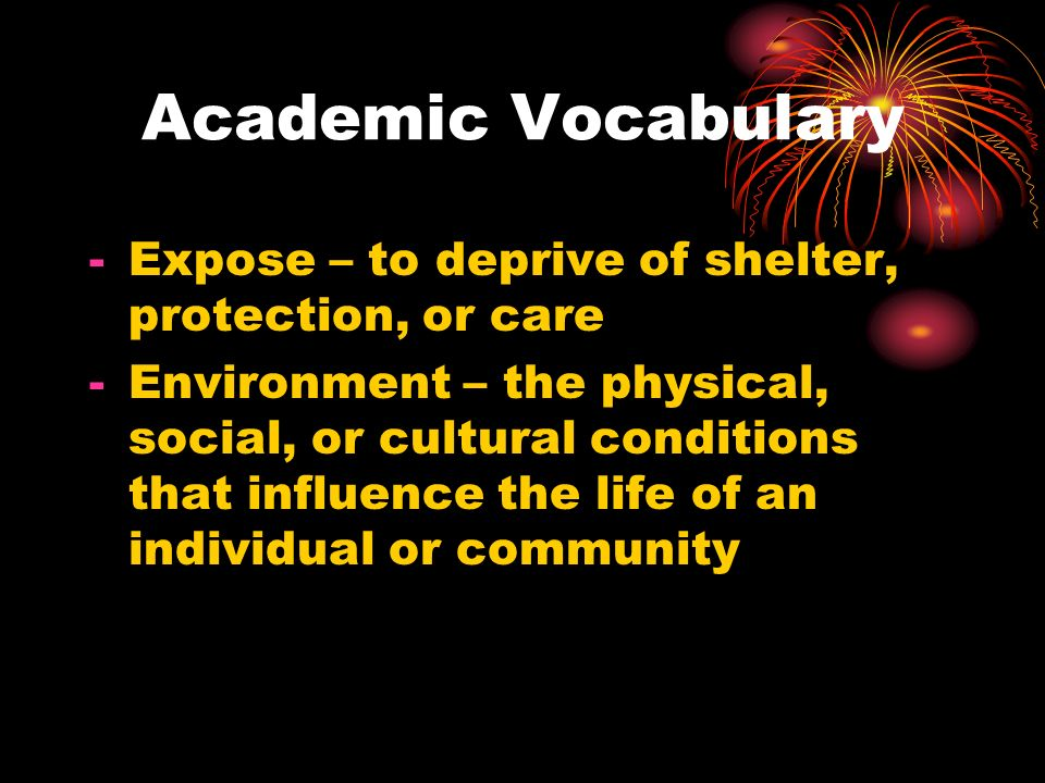 Academic Vocabulary Expose – to deprive of shelter, protection, or care.