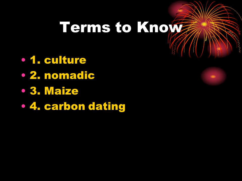 Terms to Know 1. culture 2. nomadic 3. Maize 4. carbon dating
