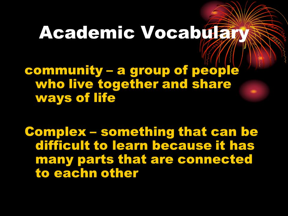 Academic Vocabulary community – a group of people who live together and share ways of life.