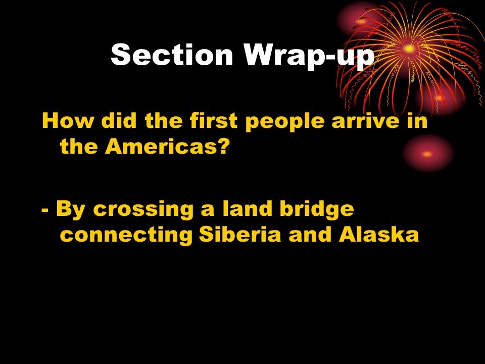 Section Wrap-up How did the first people arrive in the Americas