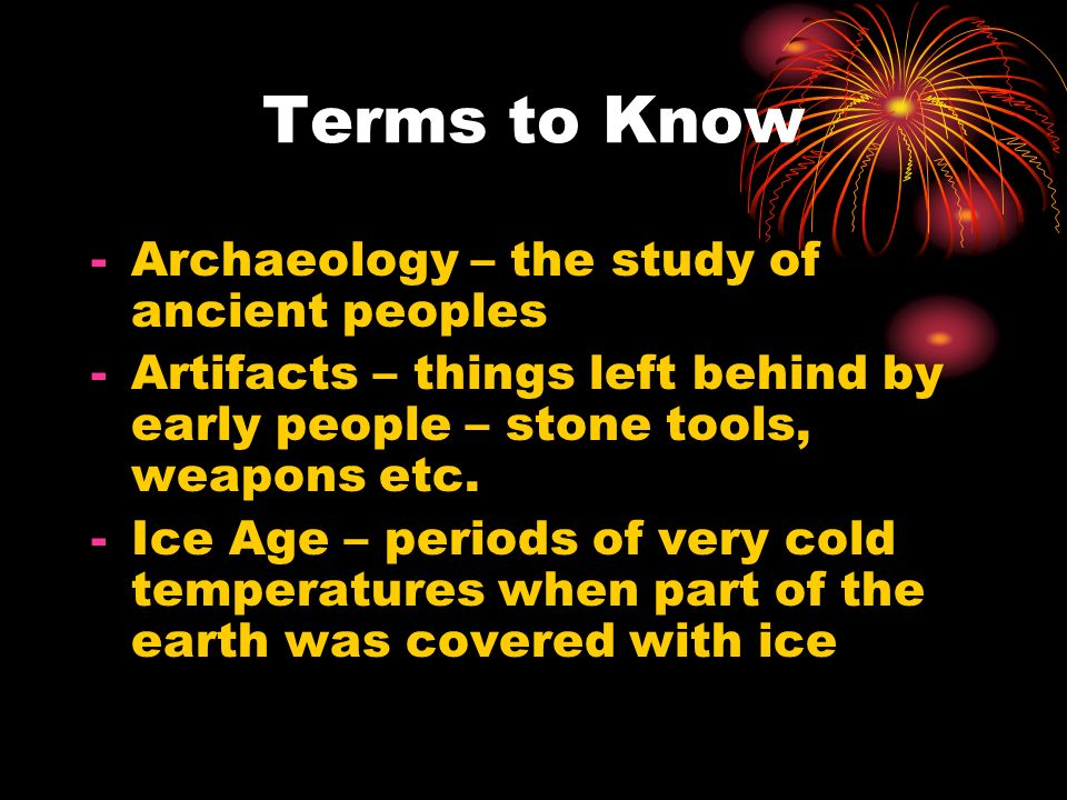 Terms to Know Archaeology – the study of ancient peoples