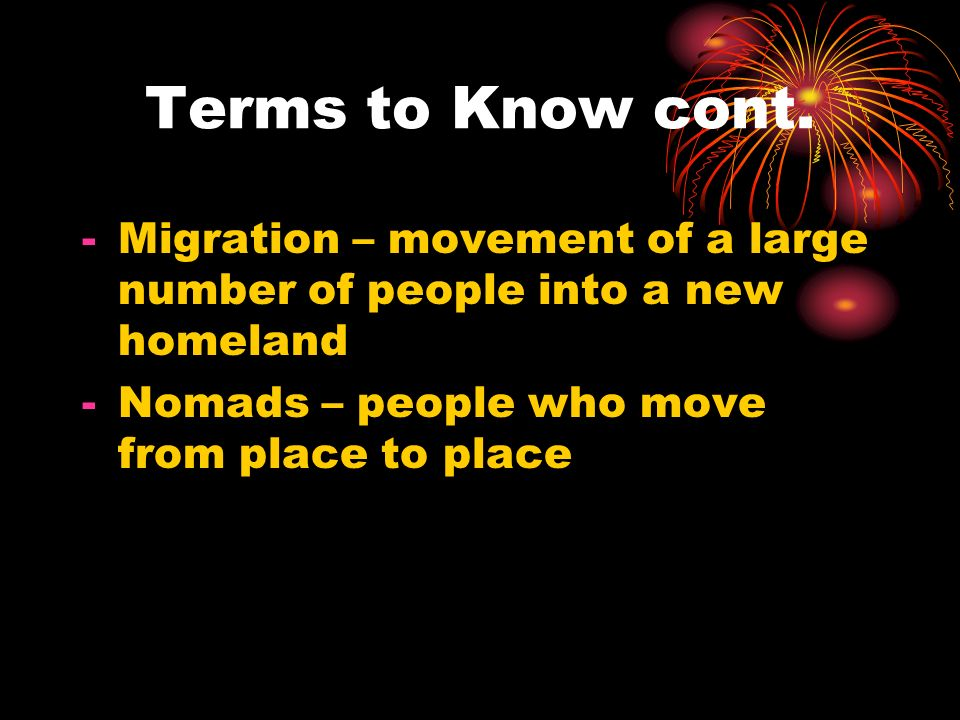 Terms to Know cont. Migration – movement of a large number of people into a new homeland.