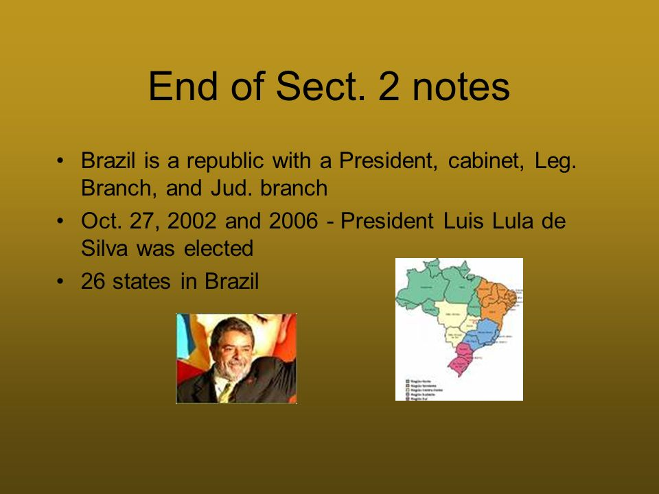 End of Sect. 2 notes Brazil is a republic with a President, cabinet, Leg. Branch, and Jud. branch.