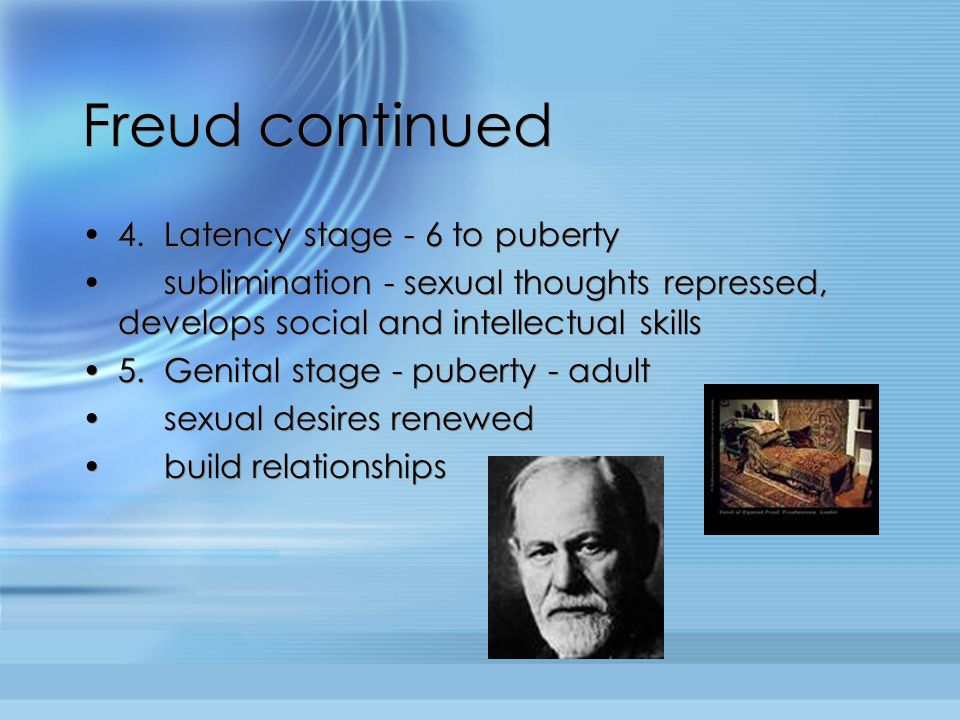 Freud continued 4. Latency stage - 6 to puberty