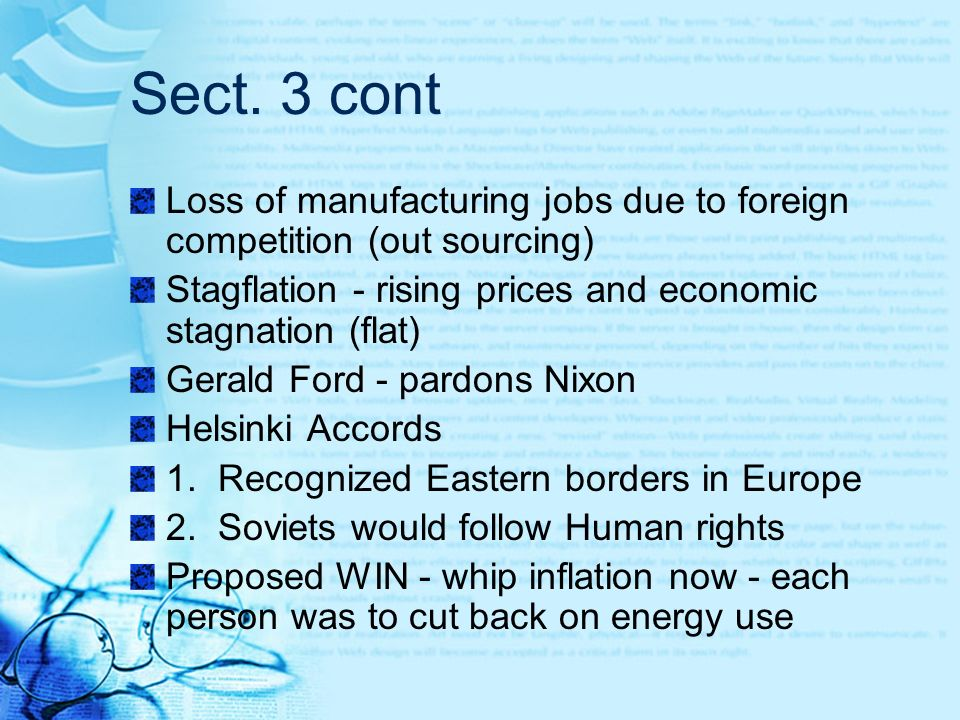 Sect. 3 cont Loss of manufacturing jobs due to foreign competition (out sourcing) Stagflation - rising prices and economic stagnation (flat)
