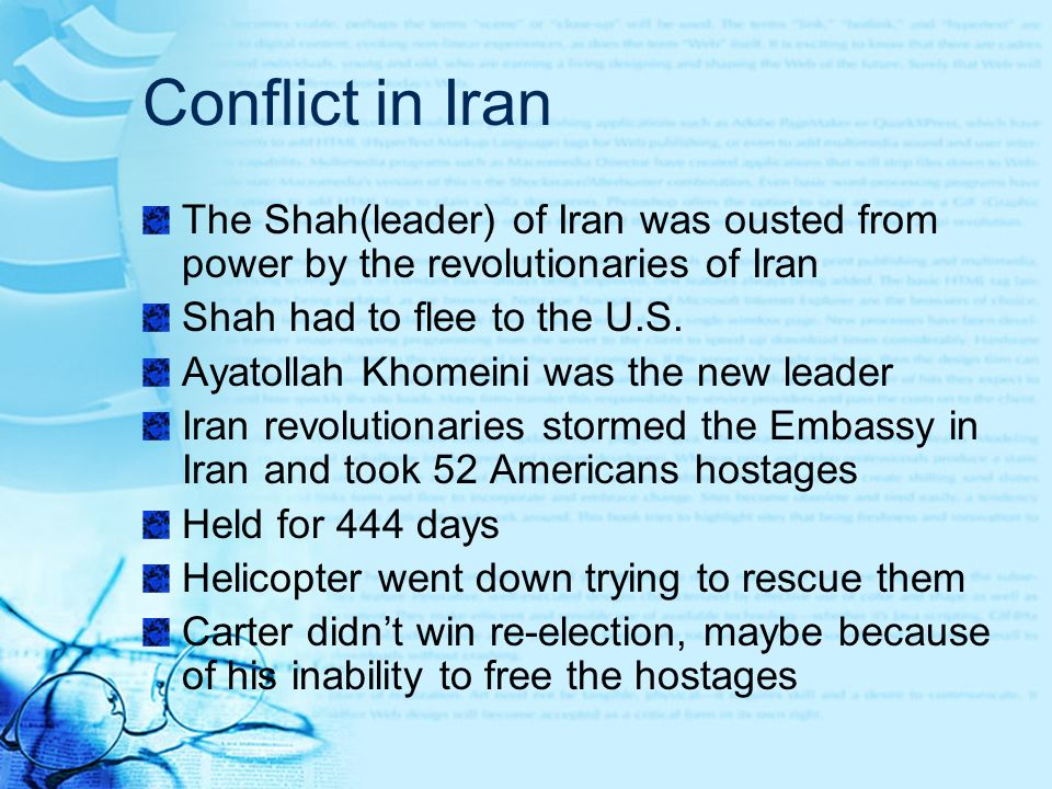 Conflict in Iran The Shah(leader) of Iran was ousted from power by the revolutionaries of Iran. Shah had to flee to the U.S.