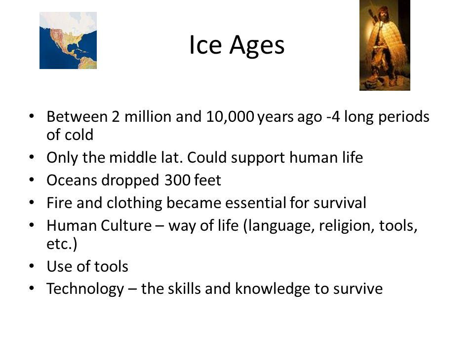 Ice Ages Between 2 million and 10,000 years ago -4 long periods of cold. Only the middle lat. Could support human life.