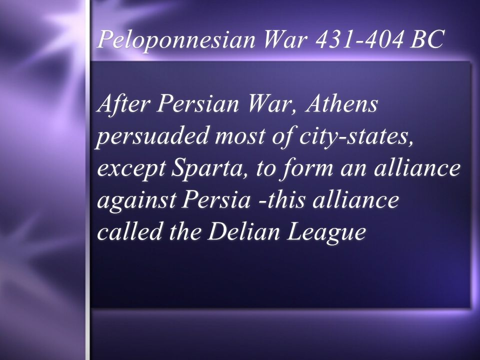 Peloponnesian War 431-404 BC After Persian War, Athens persuaded most of city-states, except Sparta, to form an alliance against Persia -this alliance called the Delian League