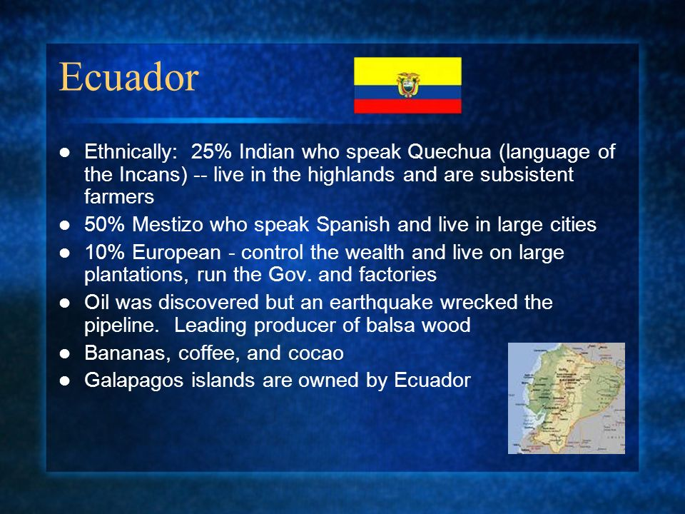 Ecuador Ethnically: 25% Indian who speak Quechua (language of the Incans) -- live in the highlands and are subsistent farmers.