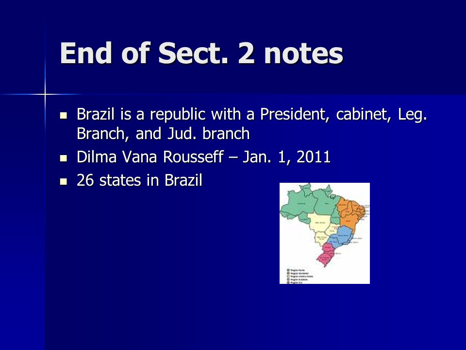 End of Sect. 2 notes Brazil is a republic with a President, cabinet, Leg. Branch, and Jud. branch. Dilma Vana Rousseff – Jan. 1, 2011.