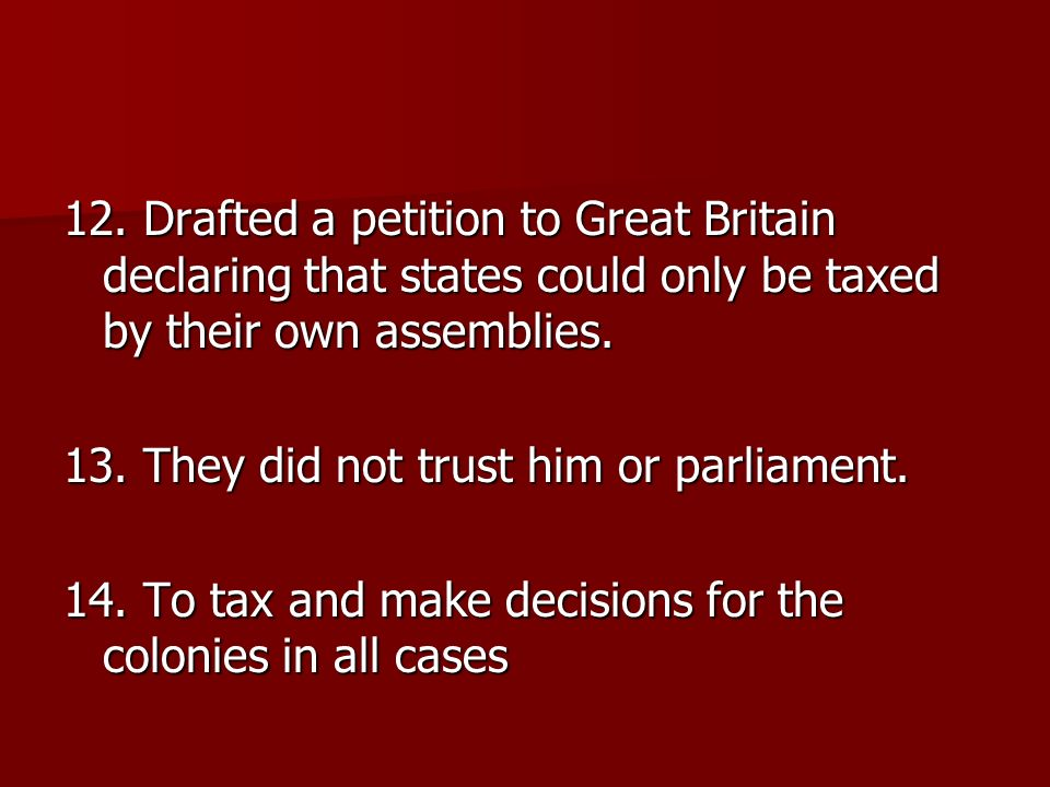 12. Drafted a petition to Great Britain declaring that states could only be taxed by their own assemblies.