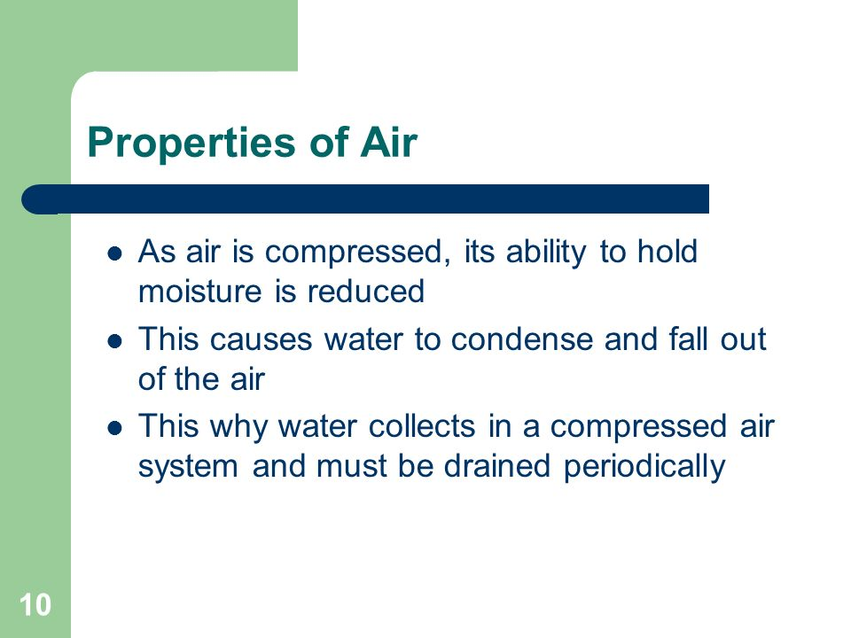 Properties of Air As air is compressed, its ability to hold moisture is reduced. This causes water to condense and fall out of the air.