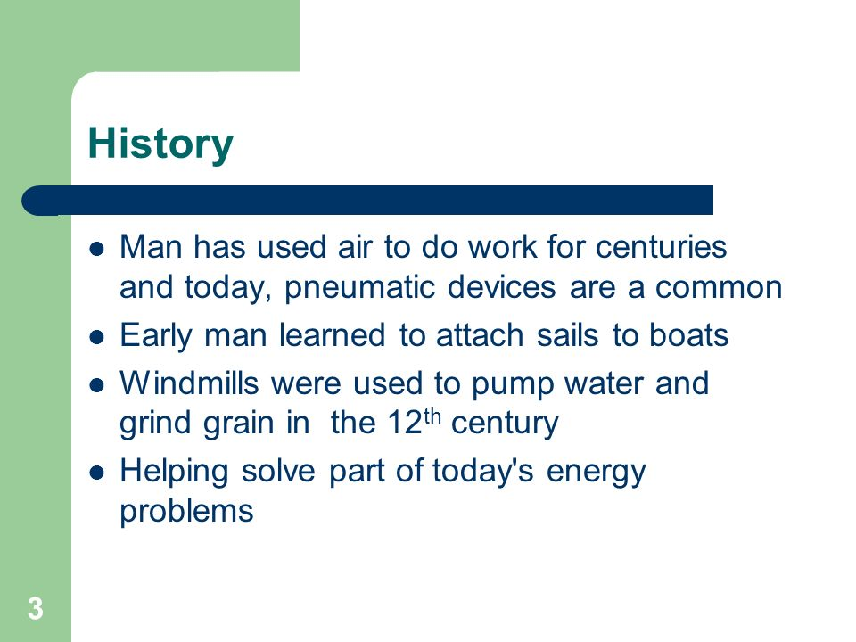 History Man has used air to do work for centuries and today, pneumatic devices are a common. Early man learned to attach sails to boats.