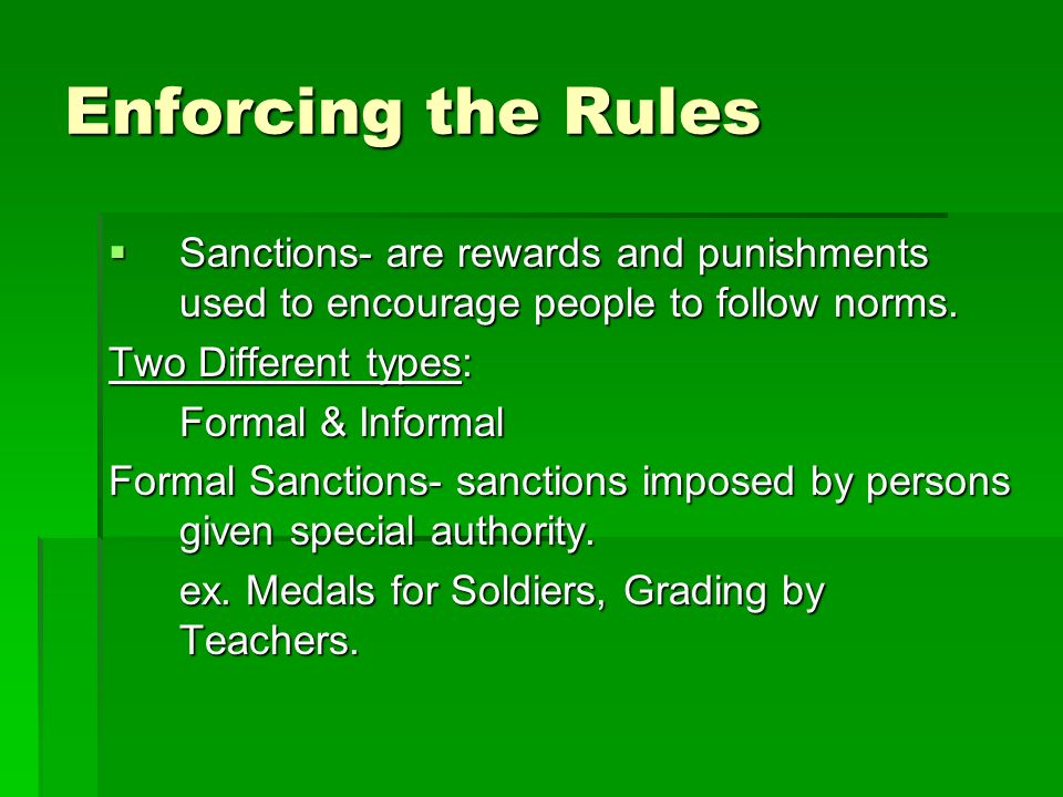 Enforcing the Rules Sanctions- are rewards and punishments used to encourage people to follow norms.