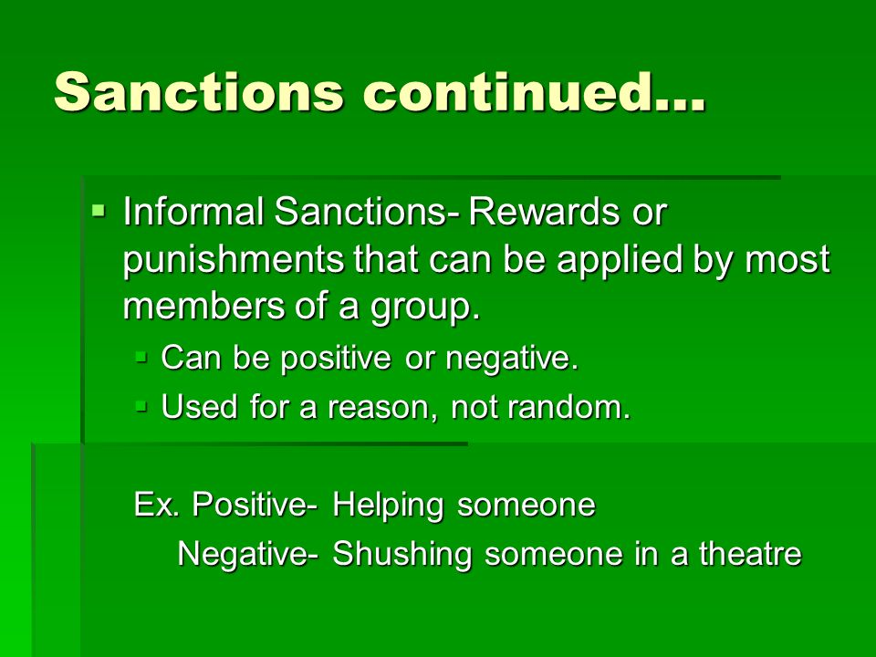 Sanctions continued… Informal Sanctions- Rewards or punishments that can be applied by most members of a group.
