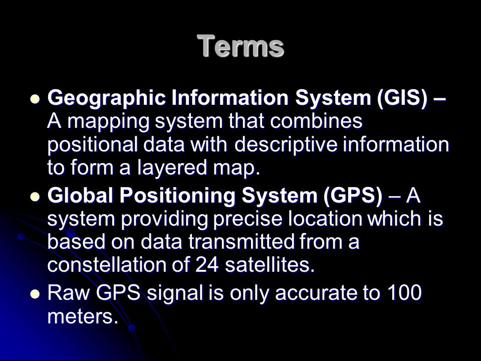 Terms Geographic Information System (GIS) – A mapping system that combines positional data with descriptive information to form a layered map.