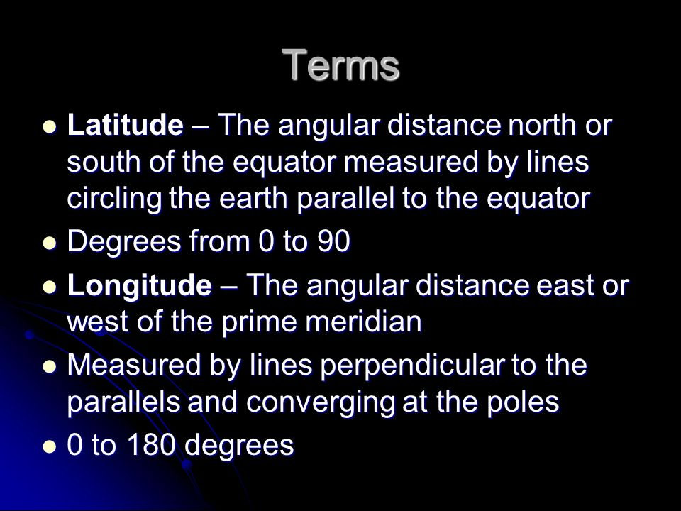 Terms Latitude – The angular distance north or south of the equator measured by lines circling the earth parallel to the equator.