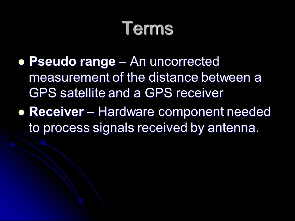 Terms Pseudo range – An uncorrected measurement of the distance between a GPS satellite and a GPS receiver.
