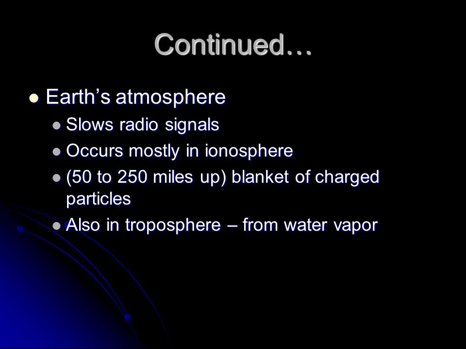 Continued… Earth's atmosphere Slows radio signals