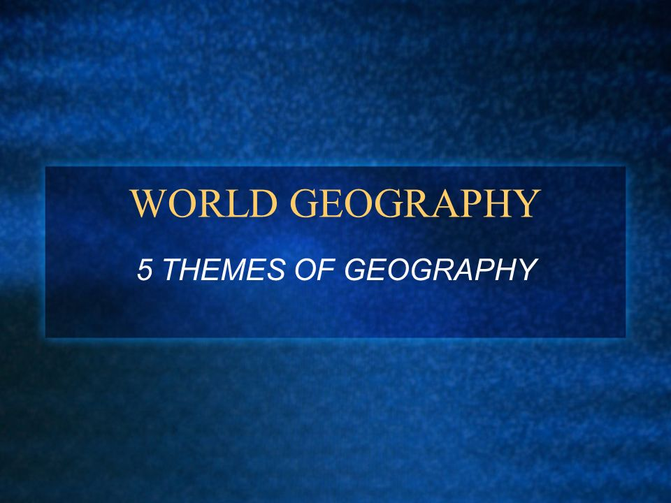 WORLD GEOGRAPHY 5 THEMES OF GEOGRAPHY