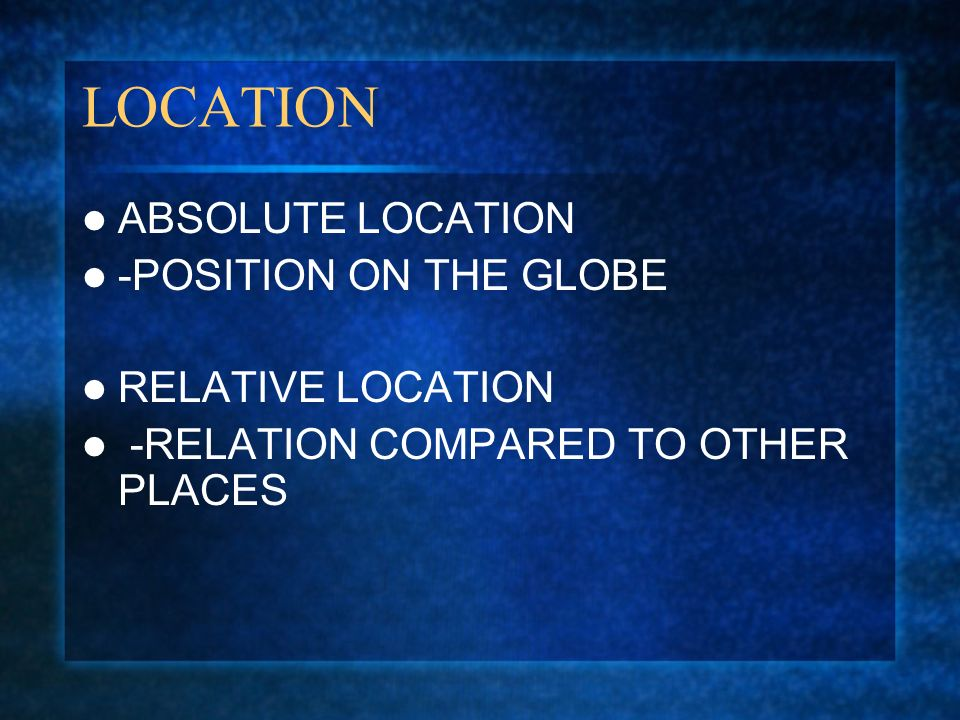 LOCATION ABSOLUTE LOCATION -POSITION ON THE GLOBE RELATIVE LOCATION