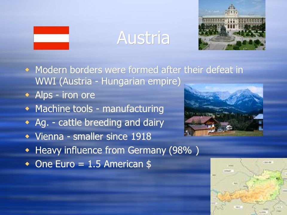 Austria Modern borders were formed after their defeat in WWI (Austria - Hungarian empire) Alps - iron ore.
