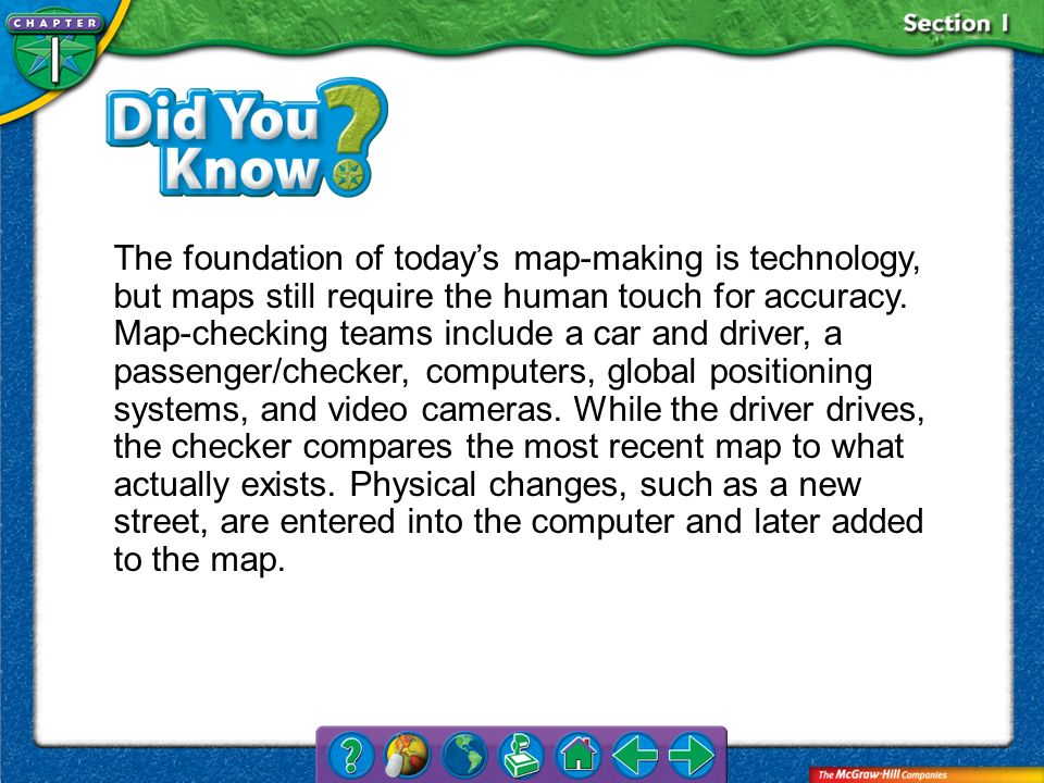 The foundation of today's map-making is technology, but maps still require the human touch for accuracy. Map-checking teams include a car and driver, a passenger/checker, computers, global positioning systems, and video cameras. While the driver drives, the checker compares the most recent map to what actually exists. Physical changes, such as a new street, are entered into the computer and later added to the map.