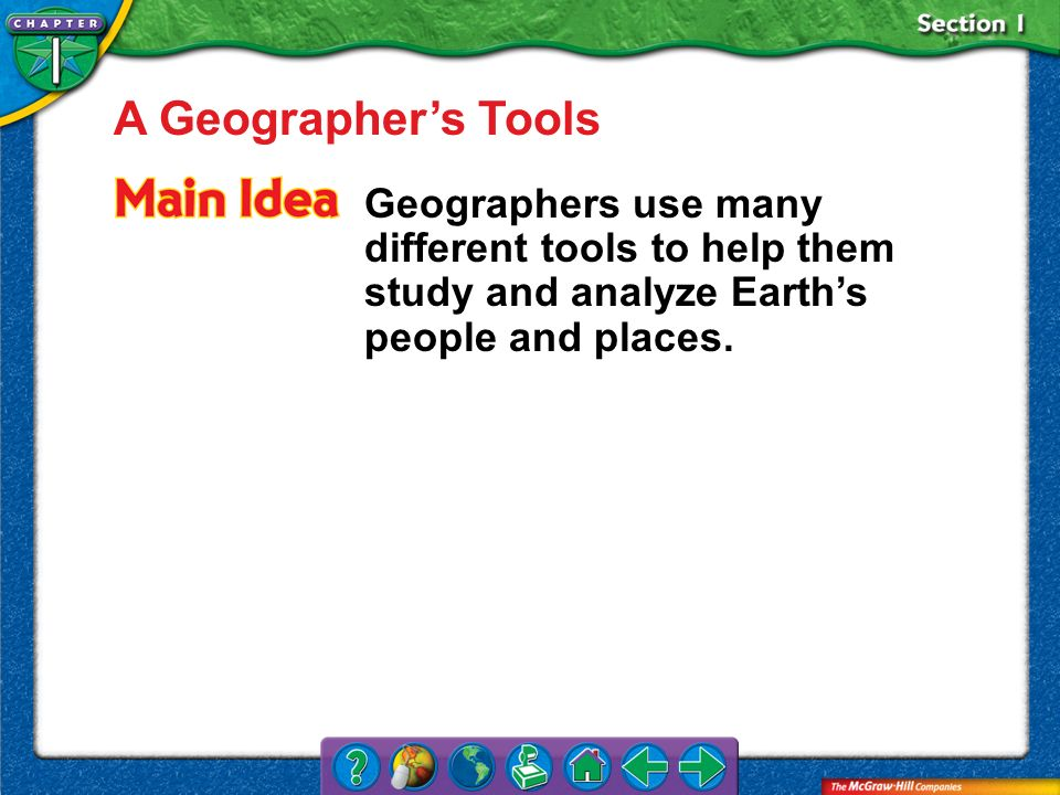 A Geographer's Tools Geographers use many different tools to help them study and analyze Earth's people and places.