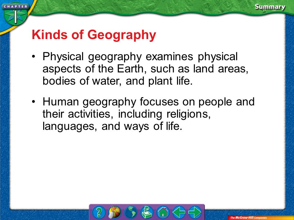 Kinds of Geography Physical geography examines physical aspects of the Earth, such as land areas, bodies of water, and plant life.