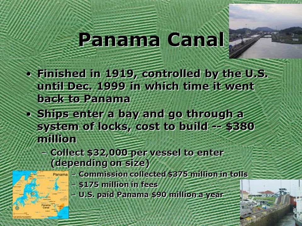 Panama Canal Finished in 1919, controlled by the U.S. until Dec in which time it went back to Panama.