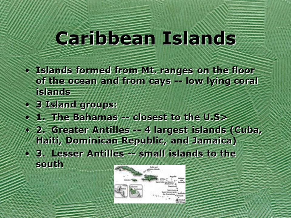 Caribbean Islands Islands formed from Mt. ranges on the floor of the ocean and from cays -- low lying coral islands.