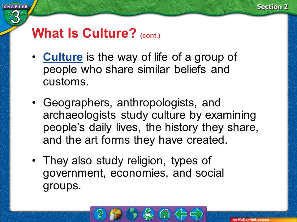 What Is Culture (cont.) Culture is the way of life of a group of people who share similar beliefs and customs.